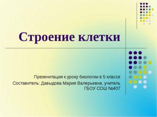 Строение клетки Презеннтация к уроку биологии в 5 классе Составитель: Давыдов
