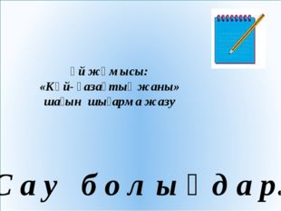 Үй жұмысы: «Күй- қазақтың жаны» шағын шығарма жазу С а у б о л ы ң д а р!