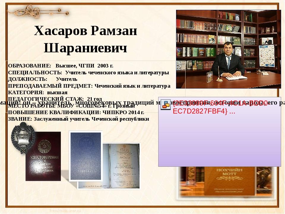 ОБРАЗОВАНИЕ: Высшее, ЧГПИ 2003 г. СПЕЦИАЛЬНОСТЬ: Учитель чеченского языка и...