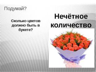 Подумай? Сколько цветов должно быть в букете? Нечётное количество