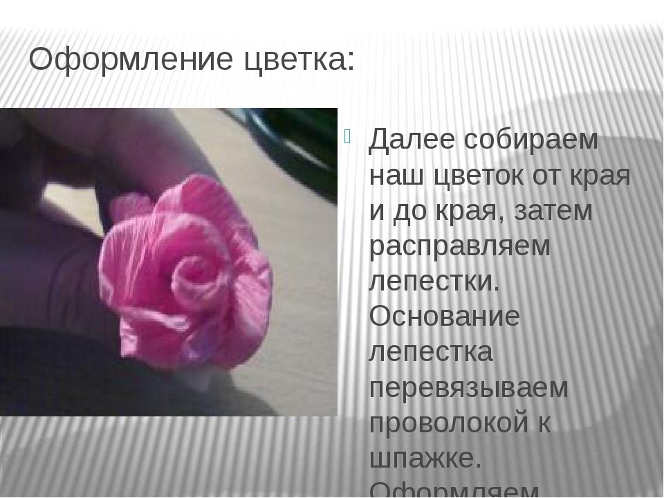 Оформление цветка: Далее собираем наш цветок от края и до края, затем расправ...