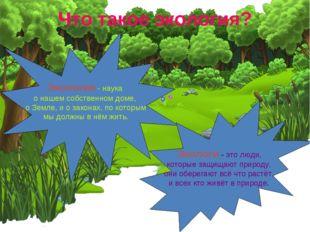 Что такое экология? Экология - наука о нашем собственном доме, о Земле, и о з