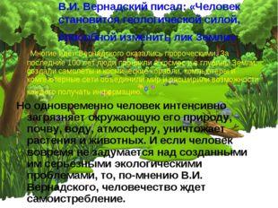 В.И. Вернадский писал: «Человек становится геологической силой, способной изм