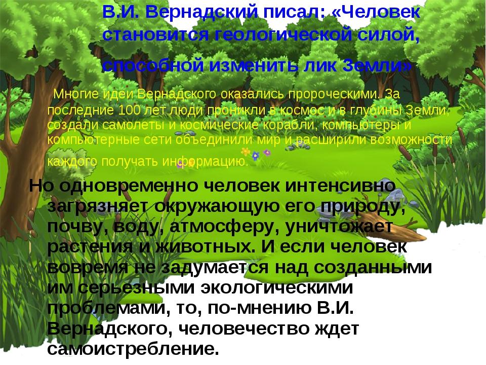 В.И. Вернадский писал: «Человек становится геологической силой, способной изм...