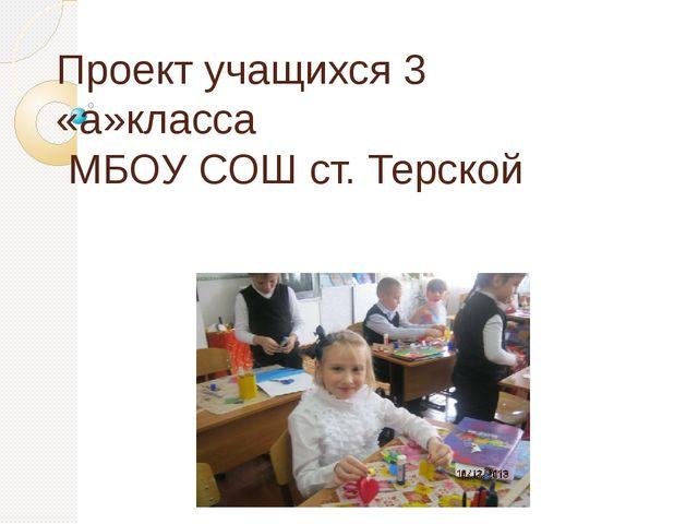 Проект учащихся 3 «а»класса МБОУ СОШ ст. Терской