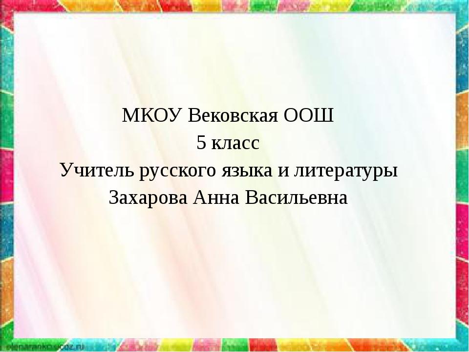 МКОУ Вековская ООШ 5 класс Учитель русского языка и литературы Захарова Анна...