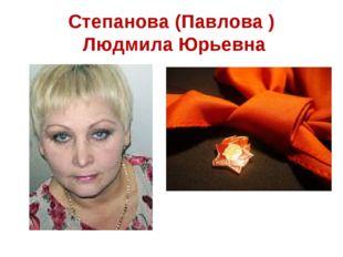 Степанова (Павлова ) Людмила Юрьевна