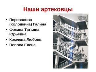 Наши артековцы Перевалова (Колодкина) Галина Фокина Татьяна Юрьевна Комлева Л