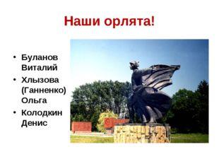 Наши орлята! Буланов Виталий Хлызова (Ганненко) Ольга Колодкин Денис