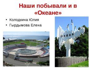Наши побывали и в «Океане» Колодкина Юлия Гырдымова Елена