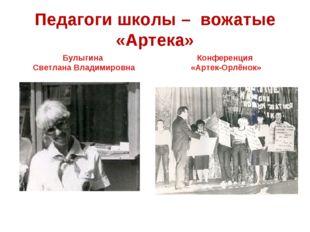 Педагоги школы – вожатые «Артека» Булыгина Светлана Владимировна Конференция