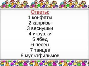 Ответы: 1 конфеты 2 капризы 3 веснушки 4 игрушки 5 ябед 6 песен 7 танцев 8 м