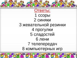 Ответы: 1 ссоры 2 синяки 3 жевательной резинки 4 прогулки 5 сладостей 6 лени