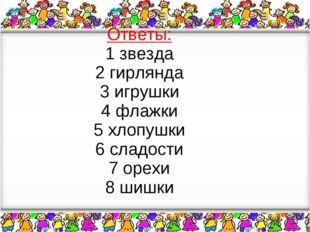 Ответы: 1 звезда 2 гирлянда 3 игрушки 4 флажки 5 хлопушки 6 сладости 7 орехи