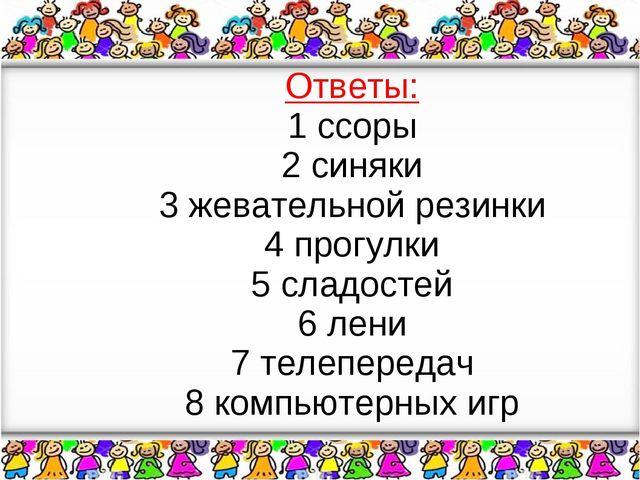 Ответы: 1 ссоры 2 синяки 3 жевательной резинки 4 прогулки 5 сладостей 6 лени...