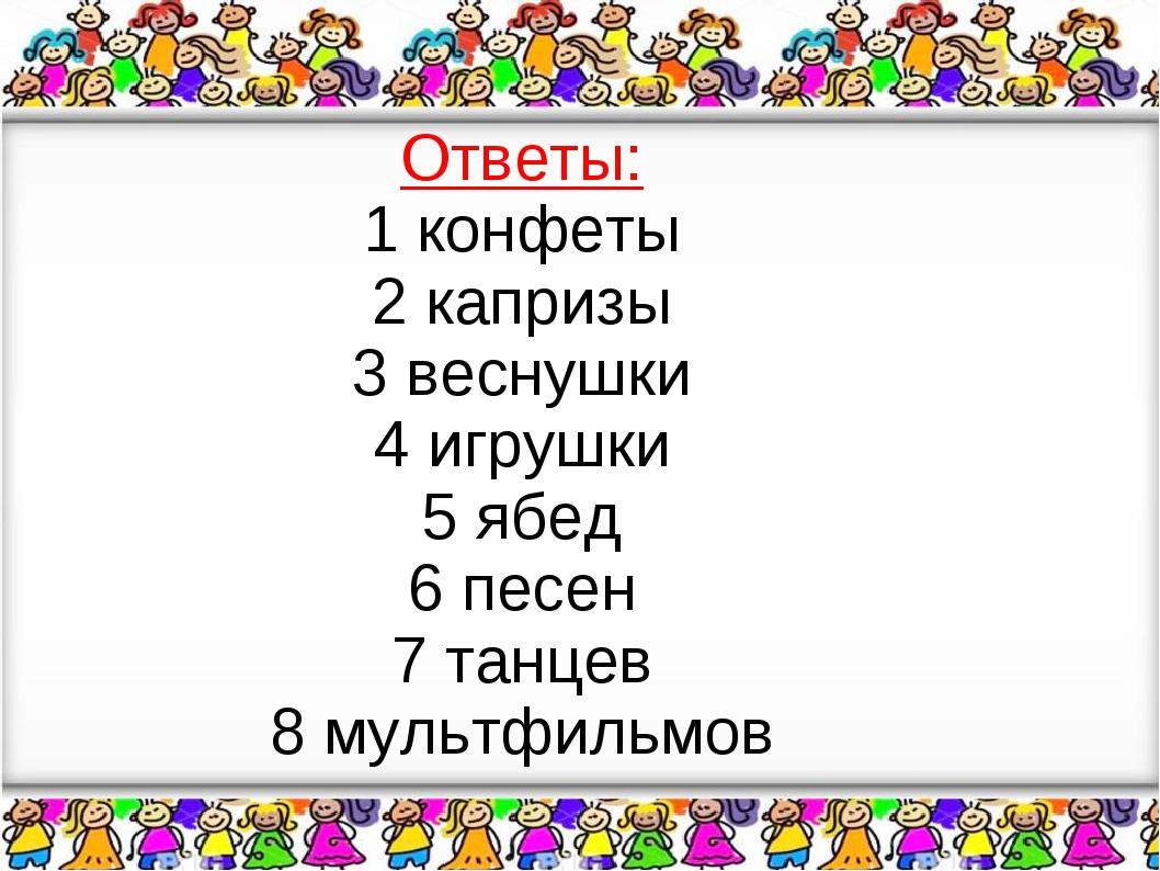 Ответы: 1 конфеты 2 капризы 3 веснушки 4 игрушки 5 ябед 6 песен 7 танцев 8 м...