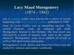 Lucy Maud Montgomery (1874 – 1942) was a Canadian author best known for a se