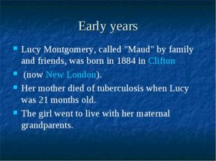 "Early years Lucy Montgomery, called ""Maud"" by family and friends, was born in"