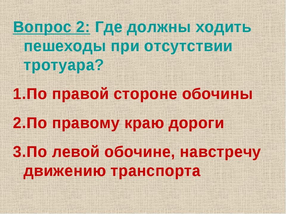 Вопрос 2: Где должны ходить пешеходы при отсутствии тротуара? По правой сторо...