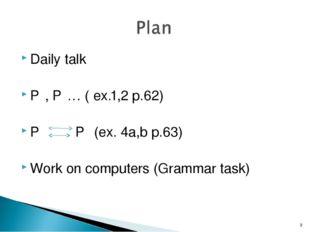 Daily talk P₁, P₂… ( ex.1,2 p.62) P₁ P₂ (ex. 4a,b p.63) Work on computers (Gr