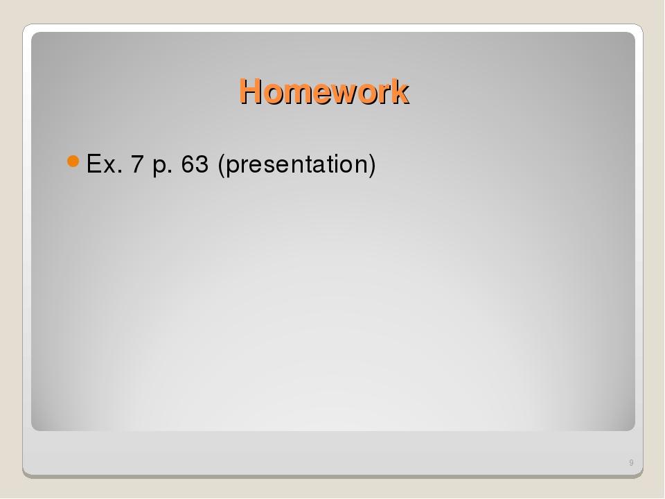 Homework Ex. 7 p. 63 (presentation) *