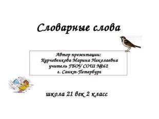 Словарные слова школа 21 век 2 класс Автор презентации: Курчевенкова Марина Н