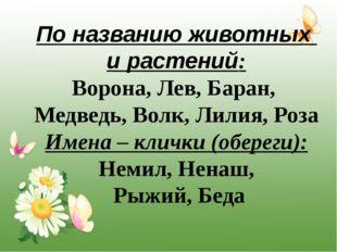 По названию животных и растений: Ворона, Лев, Баран, Медведь, Волк, Лилия, Ро