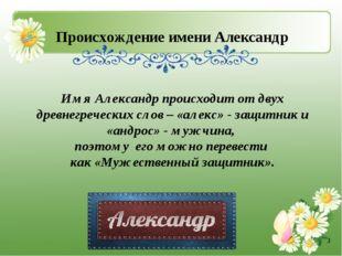 Происхождение имени Александр Имя Александр происходит от двух древнегреческ