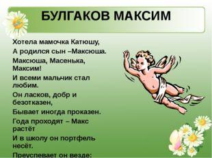 БУЛГАКОВ МАКСИМ Хотела мамочка Катюшу, А родился сын –Максюша. Максюша, Масен