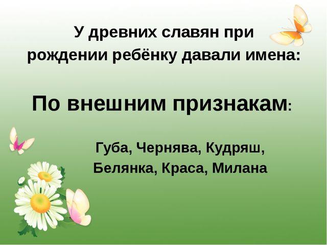 У древних славян при рождении ребёнку давали имена: По внешним признакам: Губ...