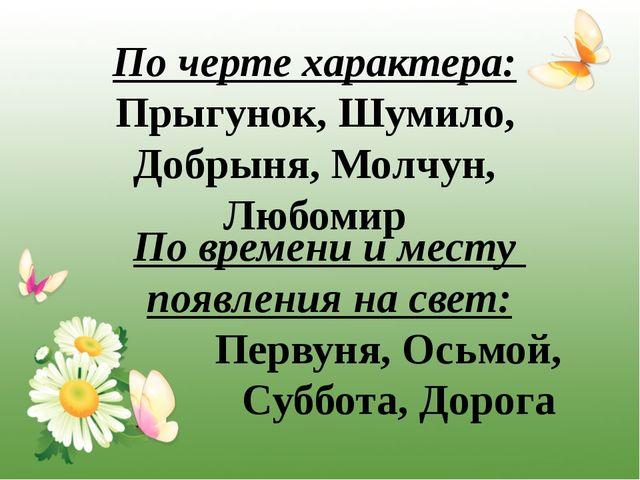 По черте характера: Прыгунок, Шумило, Добрыня, Молчун, Любомир По времени и м...