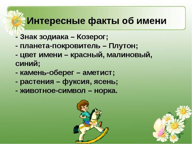 Интересные факты об имени - Знак зодиака – Козерог; - планета-покровитель – П...