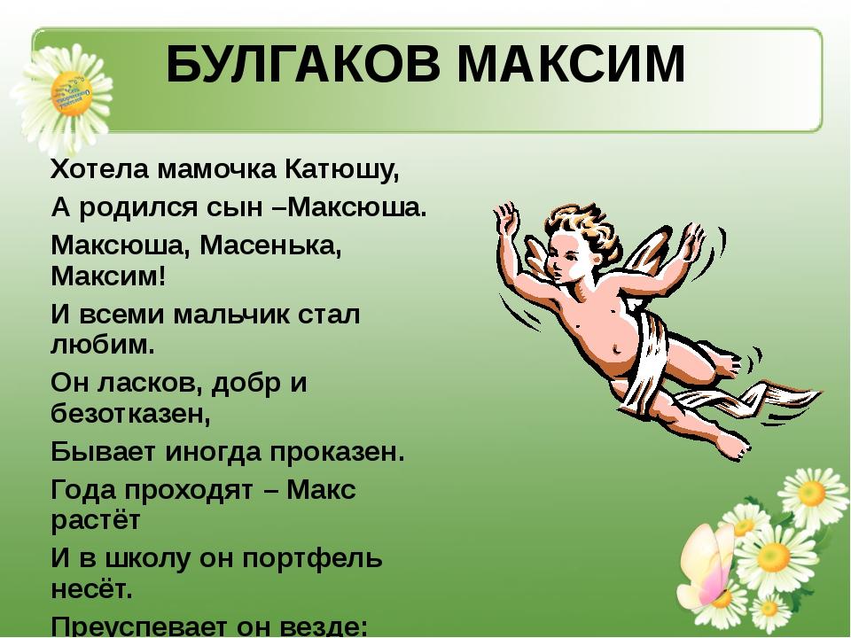 БУЛГАКОВ МАКСИМ Хотела мамочка Катюшу, А родился сын –Максюша. Максюша, Масен...