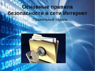 Основные правила безопасности в сети Интернет Правильный пароль