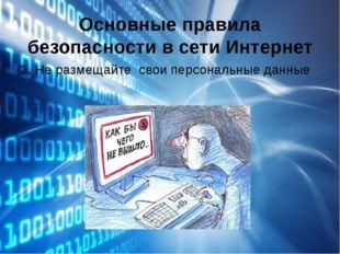 Основные правила безопасности в сети Интернет 2. Не размещайте свои персональ