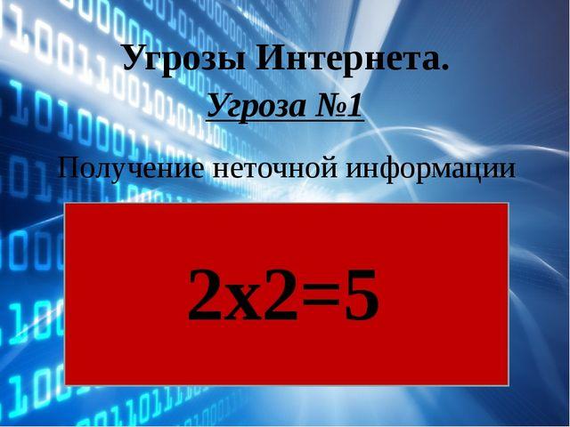Угрозы Интернета. Угроза №1 Получение неточной информации 2х2=5