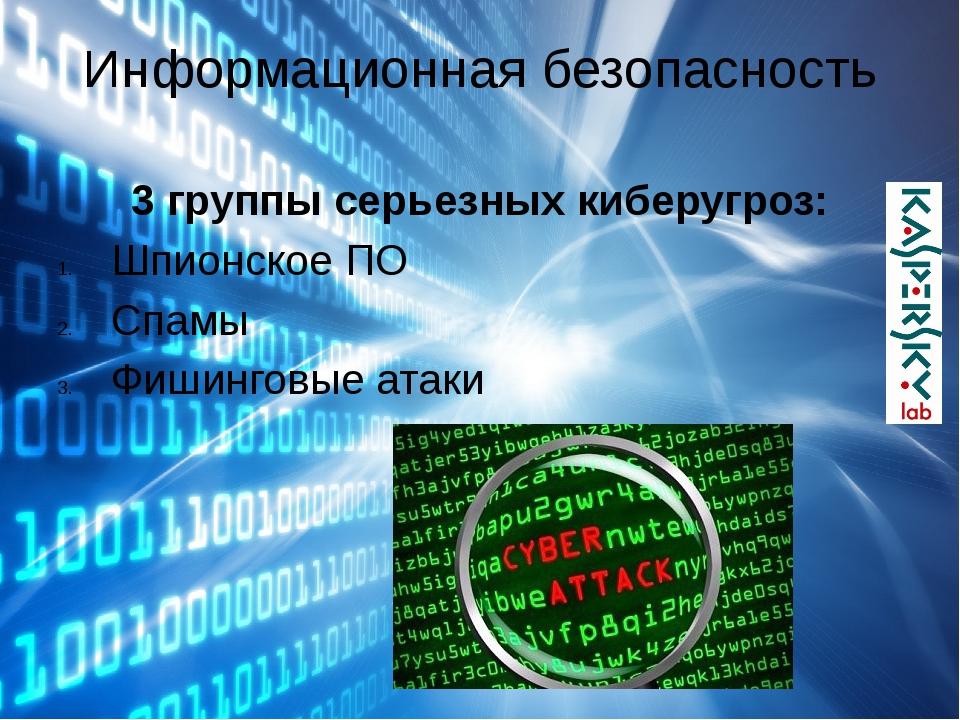 Информационная безопасность 3 группы серьезных киберугроз: Шпионское ПО Спамы...