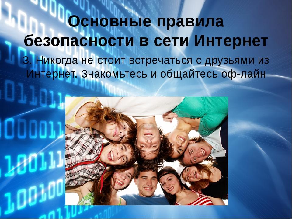 Основные правила безопасности в сети Интернет 3. Никогда не стоит встречаться...