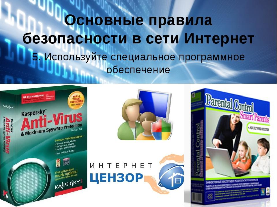 Основные правила безопасности в сети Интернет 5. Используйте специальное прог...