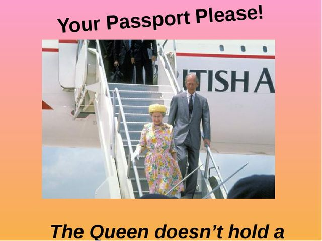 The Queen doesn't hold a passport. Your Passport Please!