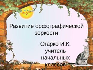 Развитие орфографической зоркости Огарко И.К. учитель начальных классов Макее