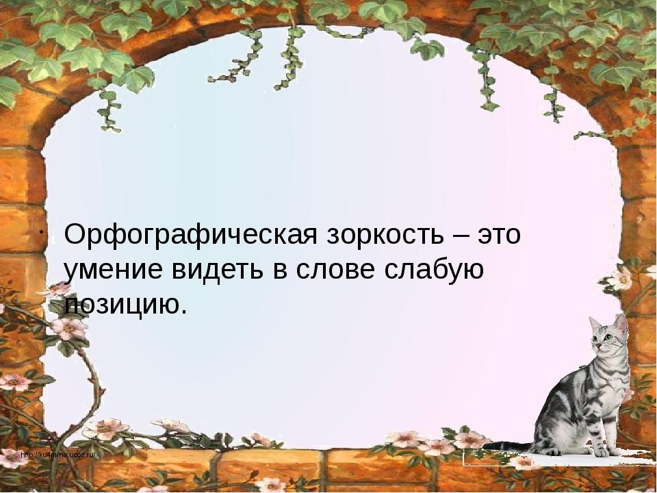 Орфографическая зоркость – это умение видеть в слове слабую позицию. http://...