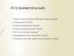 «Кто внимательный» 1. Имя и отчество Героя Советского Союза Глухова. 2. Где р