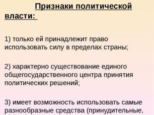 Признаки политической власти: 1) только ей принадлежит право использовать с