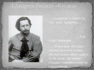 Л.Андреев.Рассказ «Кусака» … ты всегда в ответе за тех, кого приручил… А.де