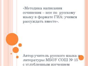 «Методика написания сочинения – эссе по русскому языку в формате ГИА: учимся