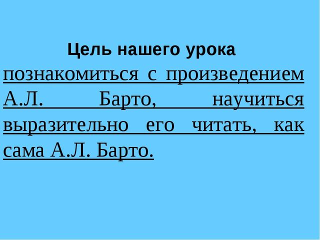 Цель нашего урока познакомиться с произведением А.Л. Барто, научиться выразит...