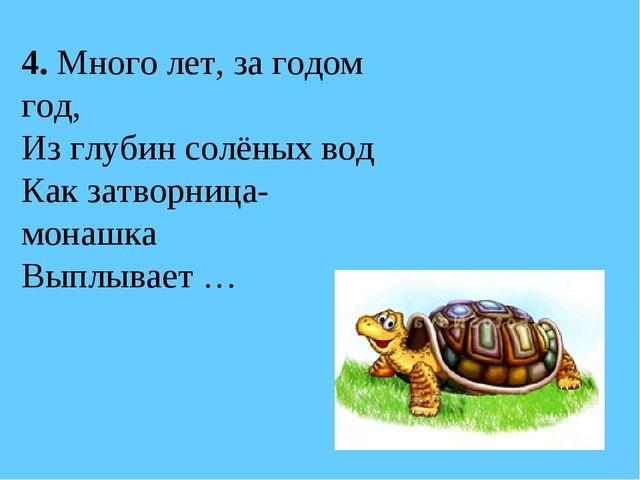4. Много лет, за годом год, Из глубин солёных вод Как затворница-монашка Выпл...