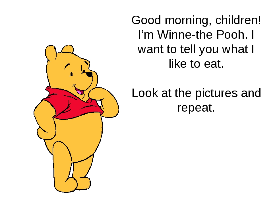 Good morning, children! I'm Winne-the Pooh. I want to tell you what I like to...