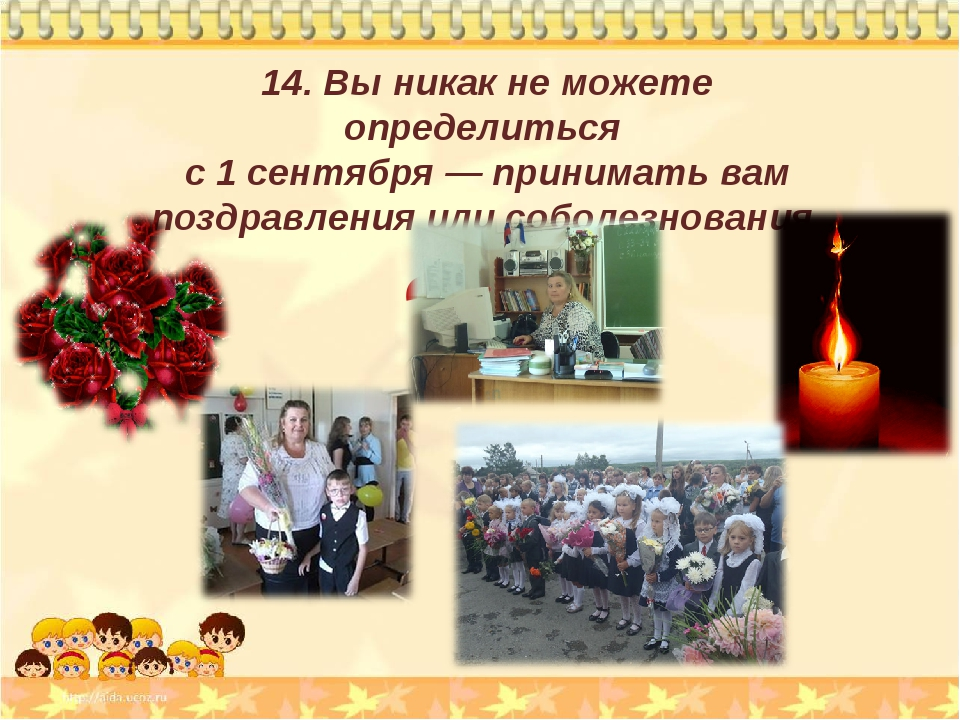 14. Вы никак не можете определиться с 1 сентября — принимать вам поздравления...